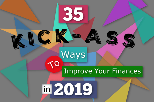 35 KICK-A$$ WAYS TO IMPROVE YOUR FINANCES IN 2019